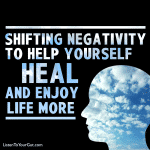 Shifting Negativity to Help Yourself Heal & Enjoy Life More