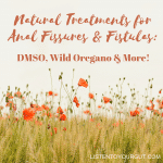 Natural Treatments for Anal Fissures & Fistulas: DMSO, Wild Oregano & More! – VIDEO