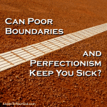 Can Poor Boundaries and Perfectionism Keep You Sick?